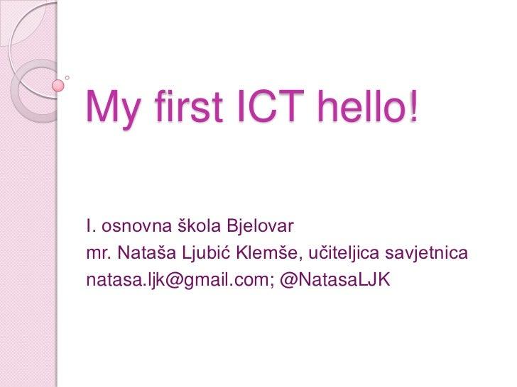 My first ICT hello!I. osnovna škola Bjelovarmr. Nataša Ljubić Klemše, učiteljica savjetnicanatasa.ljk@gmail.com; @NatasaLJK