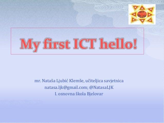 My first ICT hello!  mr. Nataša Ljubić Klemše, učiteljica savjetnica       natasa.ljk@gmail.com; @NatasaLJK            I. ...