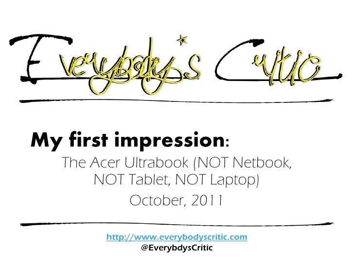 My first impression:   The Acer Ultrabook (NOT Netbook,       NOT Tablet, NOT Laptop)            October, 2011         htt...