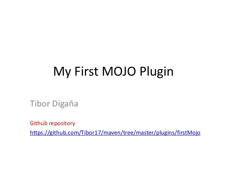 My First MOJO PluginTibor DigaňaGithub repositoryhttps://github.com/Tibor17/maven/tree/master/plugins/firstMojo