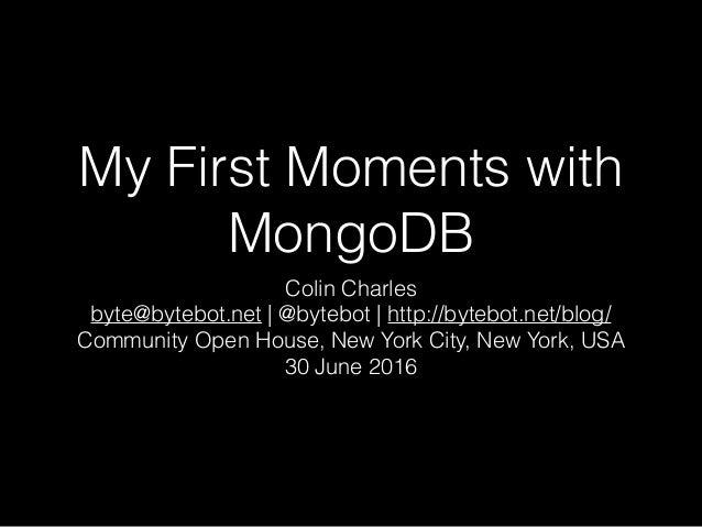 My First Moments with MongoDB Colin Charles byte@bytebot.net | @bytebot | http://bytebot.net/blog/ Community Open House, N...