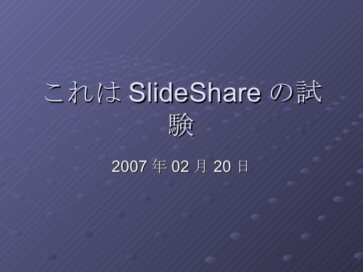 これは SlideShare の試験 2007年02月20日