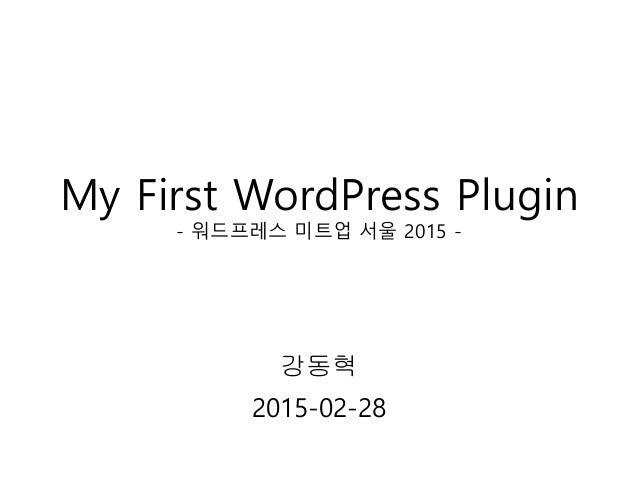 My First WordPress Plugin - 워드프레스 미트업 서울 2015 - 강동혁 2015-02-28