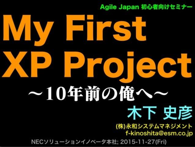 ∼10年前の俺へ∼ 木下 史彦 (株)永和システムマネジメント f-kinoshita@esm.co.jp NECソリューションイノベータ本社; 2015-11-27(Fri) Agile Japan 初心者向けセミナー My First XP...