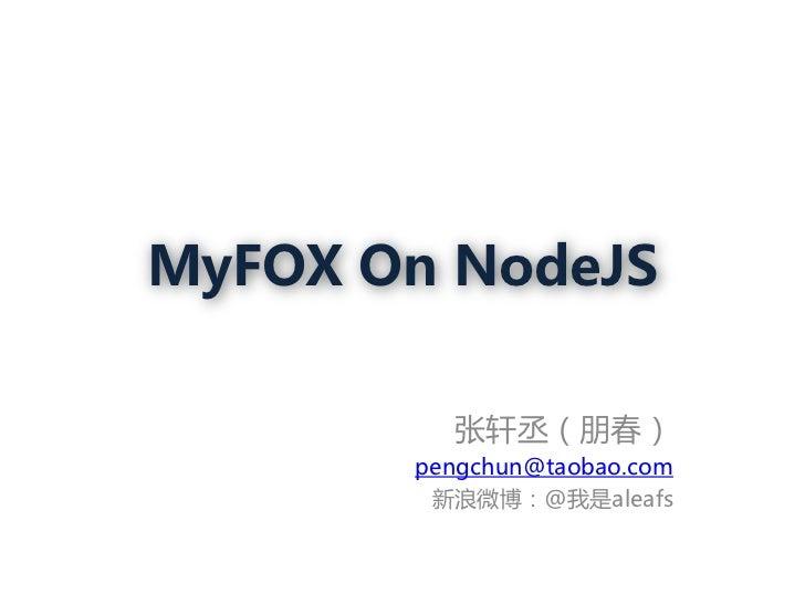 MyFOX On NodeJS         张轩丞(朋春)       pengchun@taobao.com        新浪微博:@我是aleafs