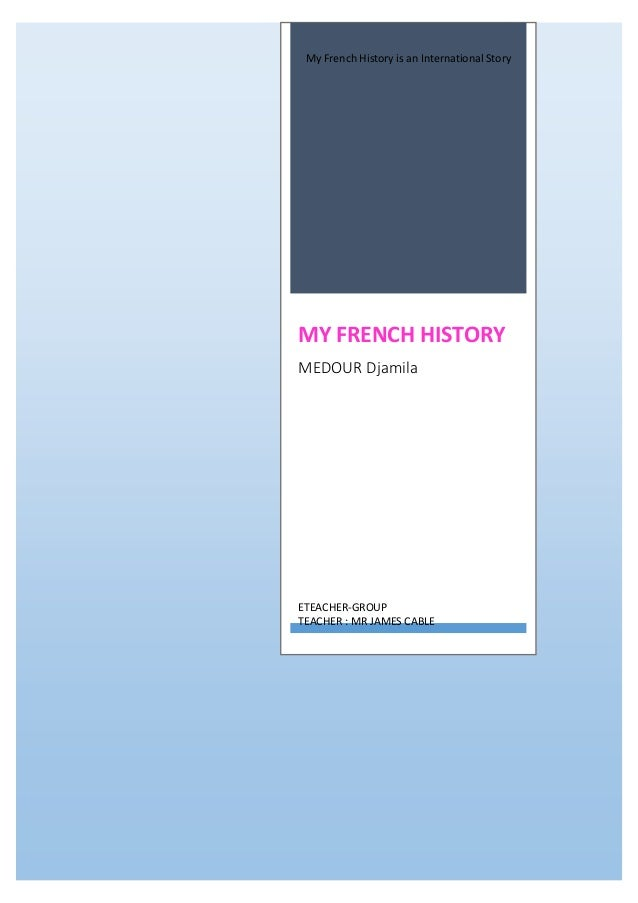 My French History is an International Story MY FRENCH HISTORY MEDOUR Djamila ETEACHER-GROUP TEACHER : MR JAMES CABLE