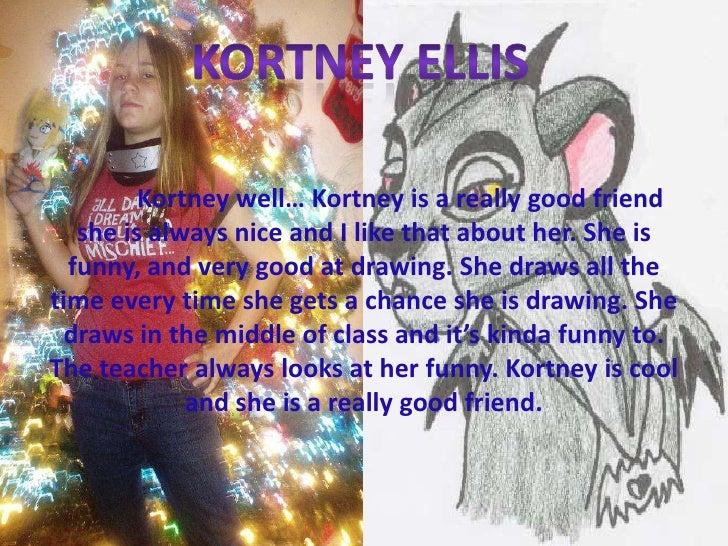 Kortney Ellis <br />Kortney well… Kortney is a really good friend she is always nice and I like that about her. She is fu...