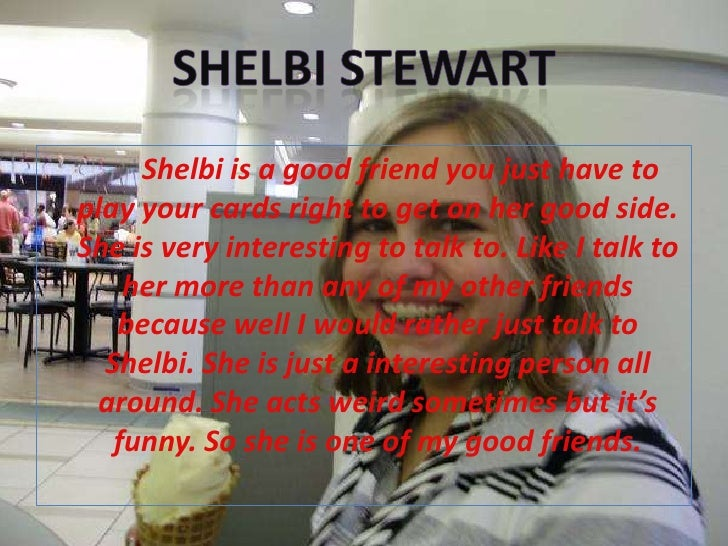 Shelbi Stewart<br />Shelbi is a good friend you just have to play your cards right to get on her good side. She is very in...