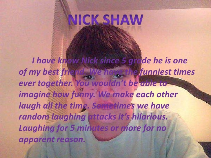 Nick Shaw<br />I have know Nick since 5 grade he is one of my best friend. We have the funniest times ever together. You w...