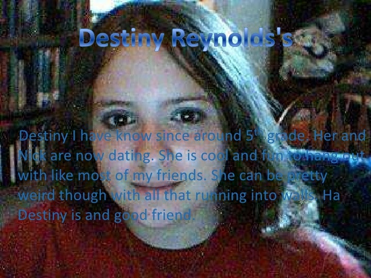 Destiny Reynolds&apos;s<br /> Destiny I have know since around 5th grade. Her and Nick are now dating. She is cool and fun...