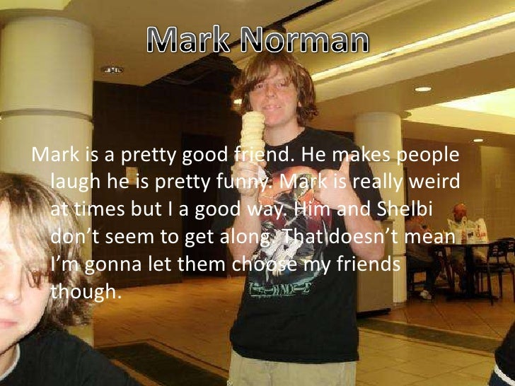 Mark Norman<br />Mark is a pretty good friend. He makes people laugh he is pretty funny. Mark is really weird at times but...