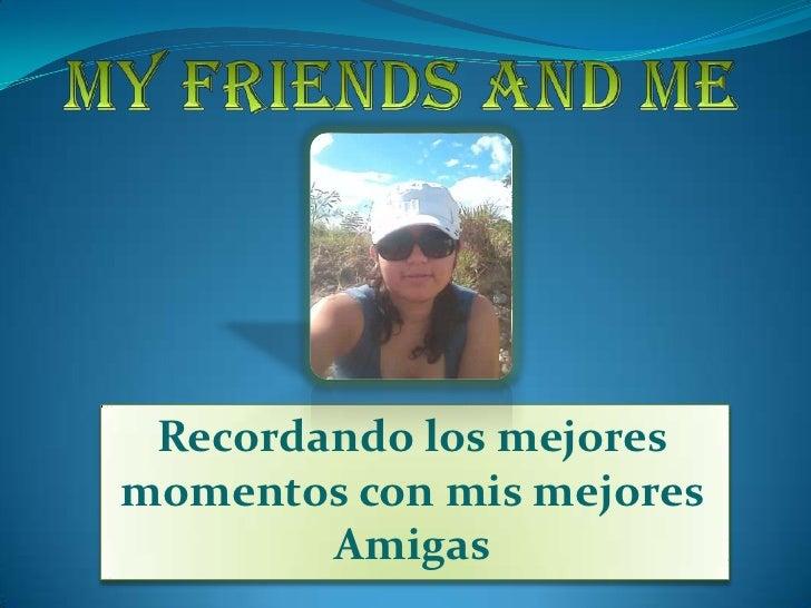 My Friends and Me<br />Recordando los mejores momentos con mis mejores Amigas <br />