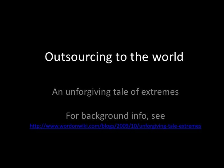 Outsourcing to the world <br />An unforgiving tale of extremes<br />For background info, see<br />http://www.wordonwiki.co...