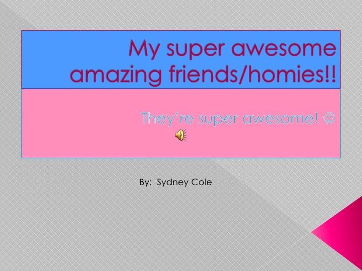 My super awesome amazing friends/homies!!<br />They're super awesome! <br />            By:  Sydney Cole<br />