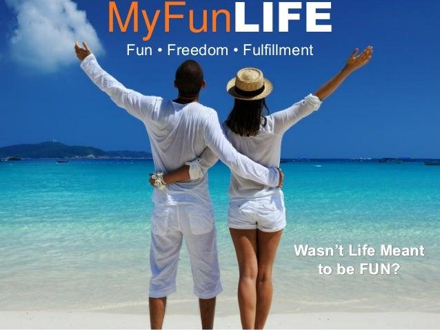 MyFunLIFE Fun • Freedom • Fulfillment Wasn't Life Meant to be FUN?