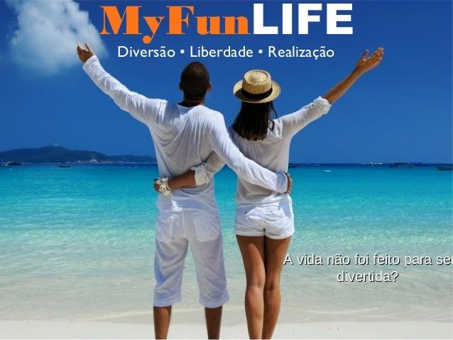 MyFunLIFE Diversão • Liberdade • Realização A vida não foi feito para serA vida não foi feito para ser divertida?divertida?