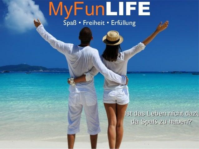 MyFunLIFE Spaß • Freiheit • Erfüllung Ist das Leben nicht dazuIst das Leben nicht dazu da Spaß zu haben?da Spaß zu haben?