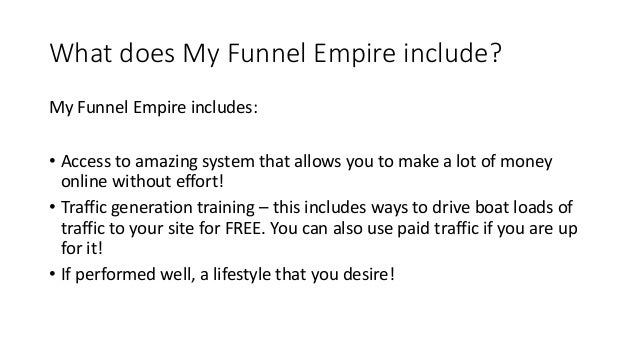 What does My Funnel Empire include? My Funnel Empire includes: • Access to amazing system that allows you to make a lot of...