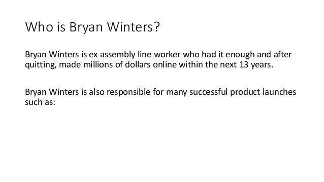 Who is Bryan Winters? Bryan Winters is ex assembly line worker who had it enough and after quitting, made millions of doll...