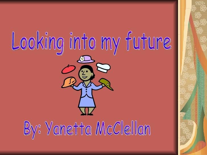 Looking into my future By: Yanetta McClellan