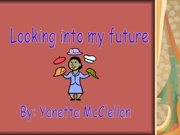 Looking into my future By: Yanetta McClellan