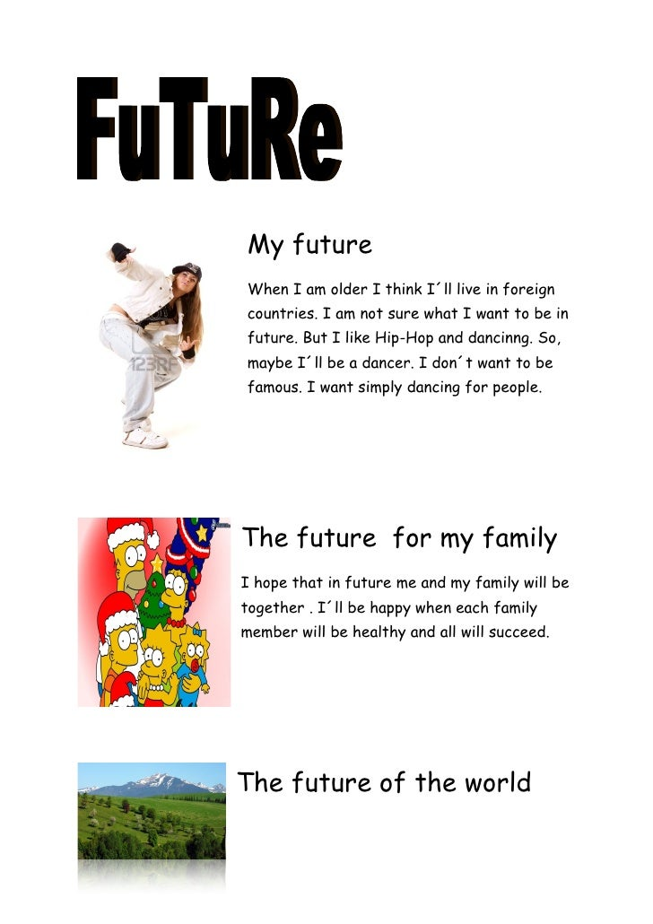 My future When I am older I think I´ll live in foreign countries. I am not sure what I want to be in future. But I like Hi...