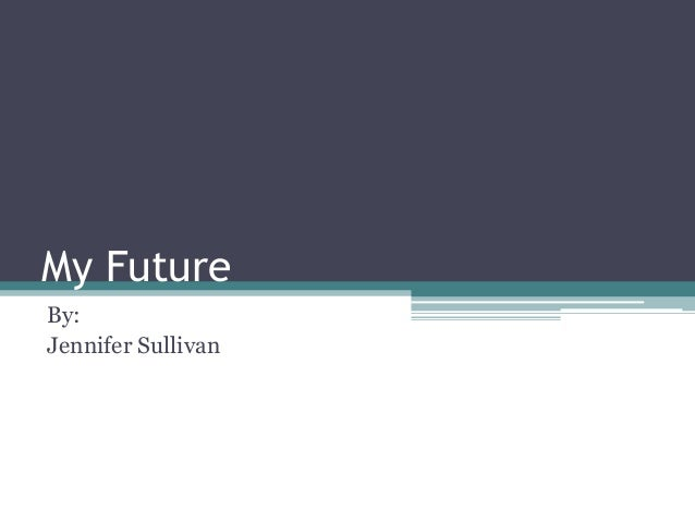 My FutureBy:Jennifer Sullivan