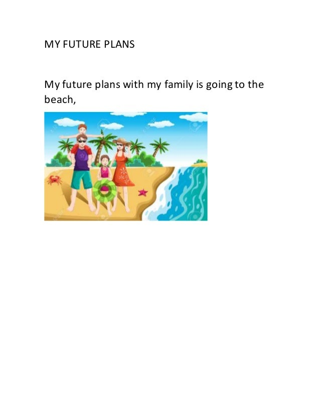 MY FUTURE PLANS My future plans with my family is going to the beach,