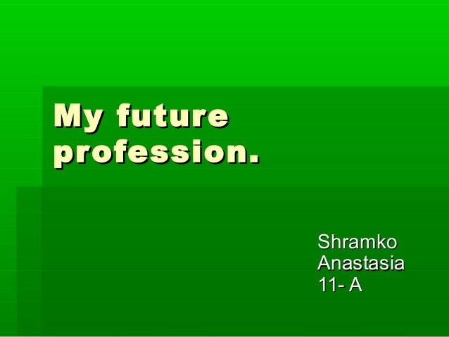 my future profession My future profession now i am a student of the moscow law institute i am a future lawyer i'd like to work as a detective as to my friend alex he is going to work.