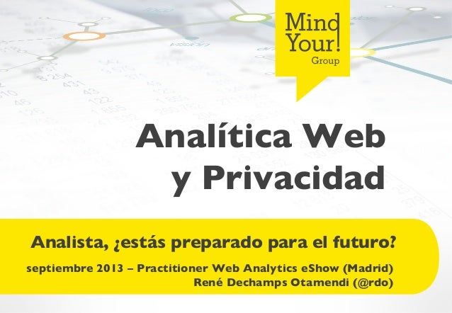 Analítica Web y Privacidad  Analista, ¿estás preparado para el futuro?  septiembre 2013 – Practitioner Web Analytics eSh...