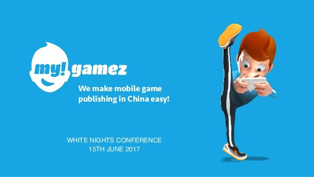 We make mobile game publishing in China easy! WHITE NIGHTS CONFERENCE 15TH JUNE 2017