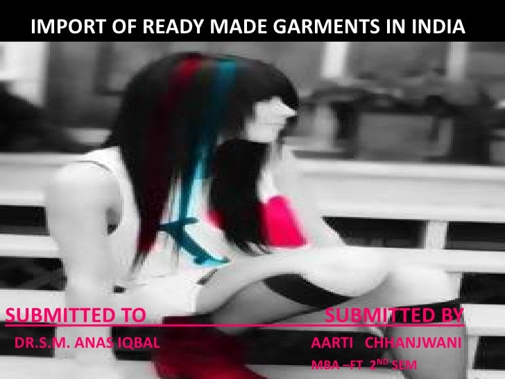 IMPORT OF READY MADE GARMENTS IN INDIA  <br />SUBMITTED TO                                   SUBMITTED BY<br />DR.S.M. ANA...