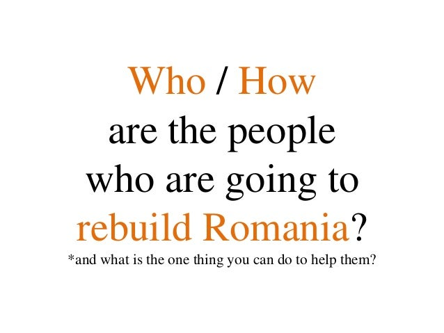 Who / How   are the people  who are going to rebuild Romania?*and what is the one thing you can do to help them?