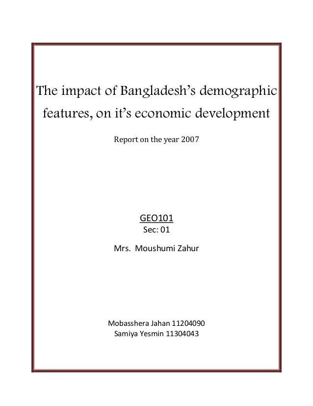 The impact of Bangladesh's demographic features, on it's economic development Report on the year 2007  GEO101 Sec: 01 Mrs....
