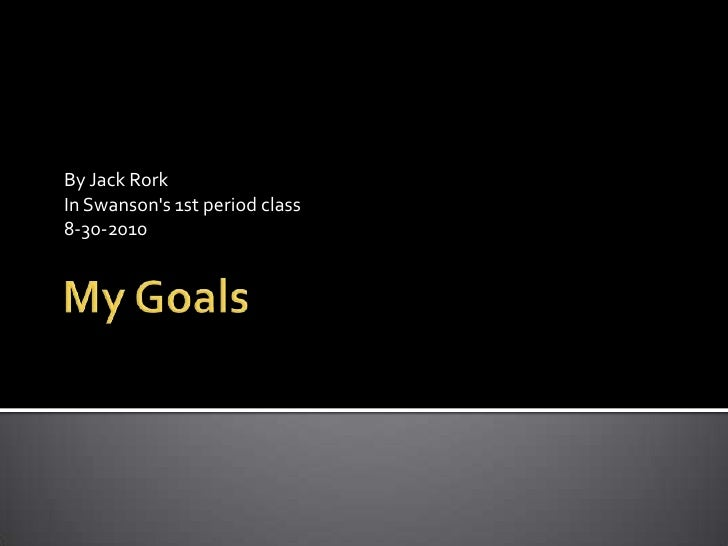 My Goals <br />By Jack Rork <br />In Swanson's 1st period class<br />8-30-2010<br />