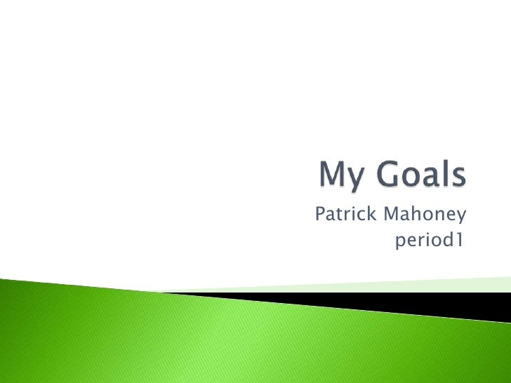 My Goals<br />Patrick Mahoney  <br />period1<br />