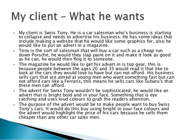  My client is Swiss Tony. He is a car salesman who's business is startingto collapse and needs to advertise his business....