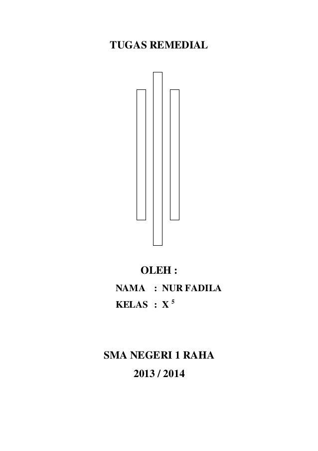 TUGAS REMEDIAL  OLEH : NAMA : NUR FADILA KELAS : X 5  SMA NEGERI 1 RAHA 2013 / 2014