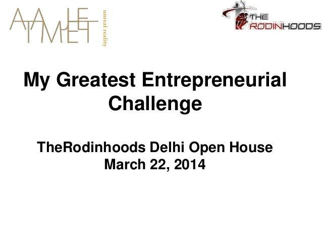 My Greatest Entrepreneurial Challenge TheRodinhoods Delhi Open House March 22, 2014 unrealreality