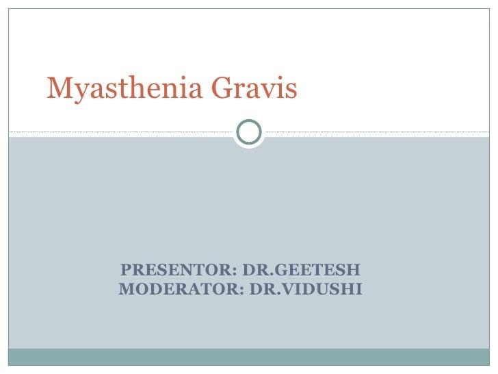 PRESENTOR: DR.GEETESH  MODERATOR: DR.VIDUSHI  Myasthenia Gravis