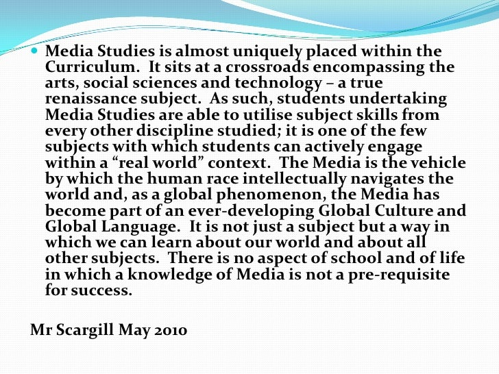  Media Studies is almost uniquely placed within the Curriculum. It sits at a crossroads encompassing the arts, social sci...