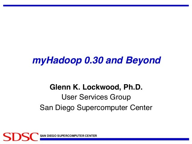 myHadoop 0.30 and Beyond! Glenn K. Lockwood, Ph.D.! User Services Group! San Diego Supercomputer Center!  SAN DIEGO SUPERC...