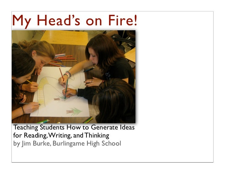 My Head's on Fire!Teaching Students How to Generate Ideasfor Reading, Writing, and Thinkingby Jim Burke, Burlingame High S...