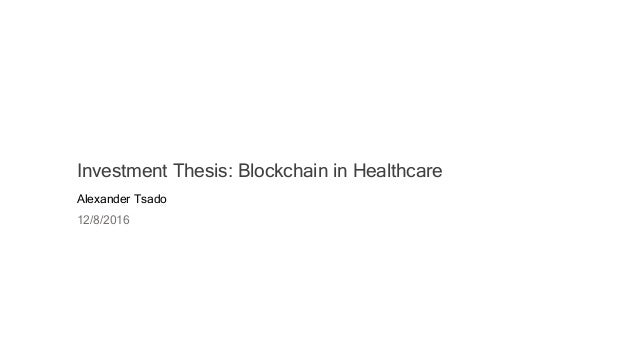 Investment Thesis: Blockchain in Healthcare Alexander Tsado 12/8/2016