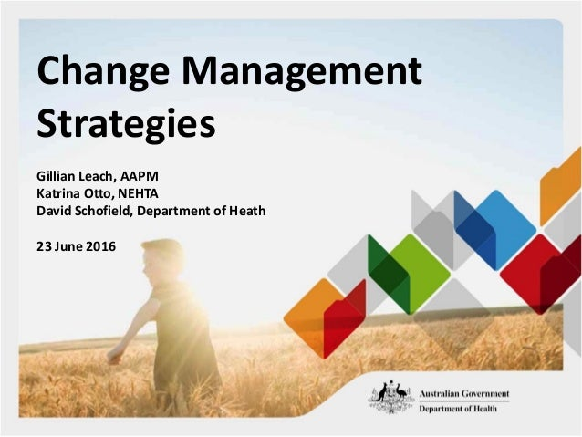 Change Management Strategies Gillian Leach, AAPM Katrina Otto, NEHTA David Schofield, Department of Heath 23 June 2016