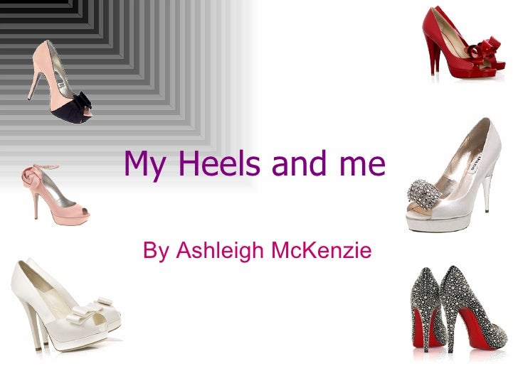 My Heels and me   By Ashleigh McKenzie