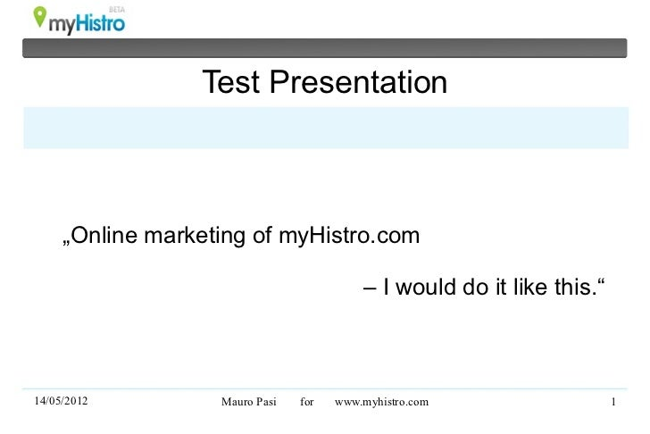 """Test Presentation     """"Online marketing of myHistro.com                                          – I would do it like this..."""
