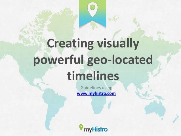 Creating visuallypowerful geo-located     timelines        Guidelines using       www.myhistro.com