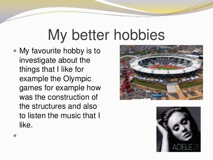 my three fav hobbies You could do something like this: of all the hobbies that i like, my favorite one is bicycling with my bike i can go anywhere i want i love to go to the beach, and to many trails next to where i live.