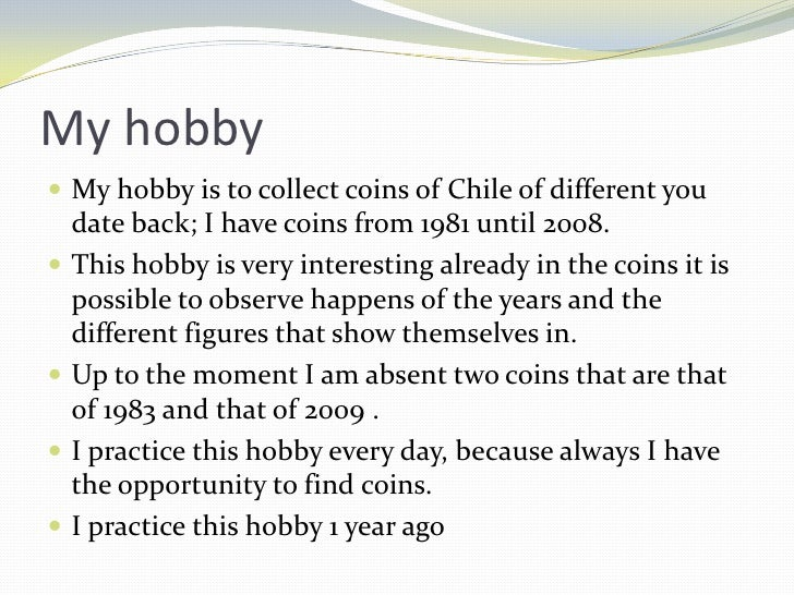 my hobby essay in english easy Hobbies are activities which help us escape the daily grind of life and work and give us pleasure and peace of mind because we are not being ordered to perform certain jobs which we may not be fond of, hobbies help to inculcate an appreciation for work rather than driving us away from it.